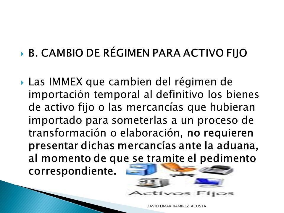 B. CAMBIO DE RÉGIMEN PARA ACTIVO FIJO Las IMMEX que cambien del régimen de importación temporal al definitivo los bienes de activo fijo o las mercancí