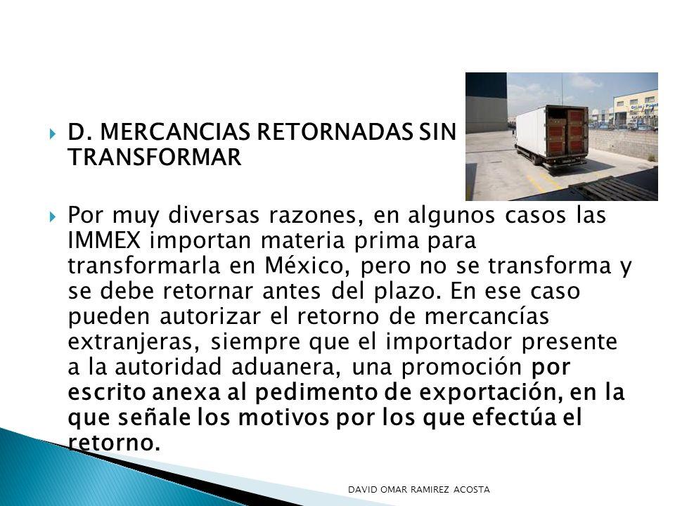 D. MERCANCIAS RETORNADAS SIN TRANSFORMAR Por muy diversas razones, en algunos casos las IMMEX importan materia prima para transformarla en México, per
