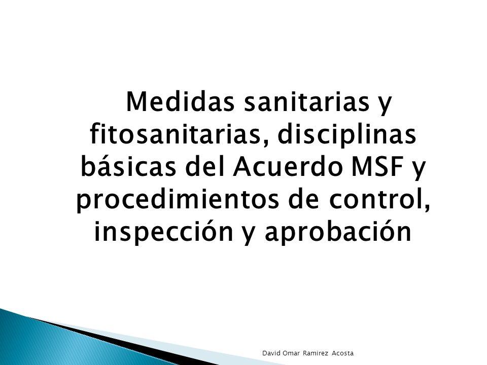 Medidas sanitarias y fitosanitarias, disciplinas básicas del Acuerdo MSF y procedimientos de control, inspección y aprobación David Omar Ramirez Acost