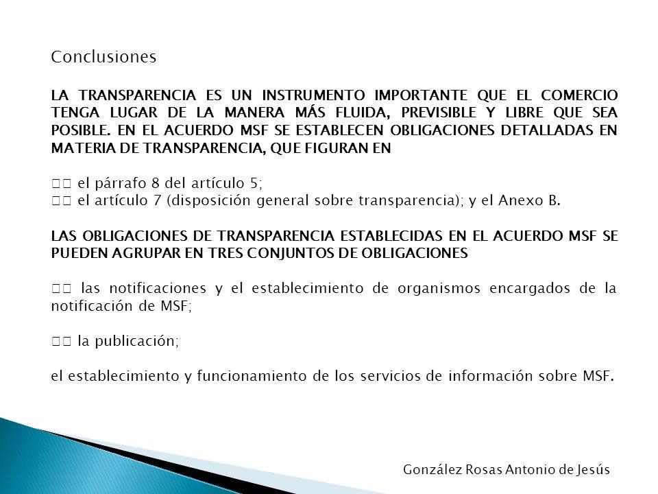 Conclusiones LA TRANSPARENCIA ES UN INSTRUMENTO IMPORTANTE QUE EL COMERCIO TENGA LUGAR DE LA MANERA MÁS FLUIDA, PREVISIBLE Y LIBRE QUE SEA POSIBLE. EN