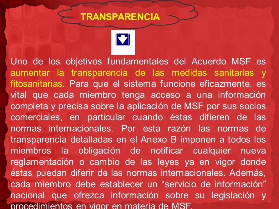 TRANSPARENCIA Uno de los objetivos fundamentales del Acuerdo MSF es aumentar la transparencia de las medidas sanitarias y fitosanitarias. Para que el