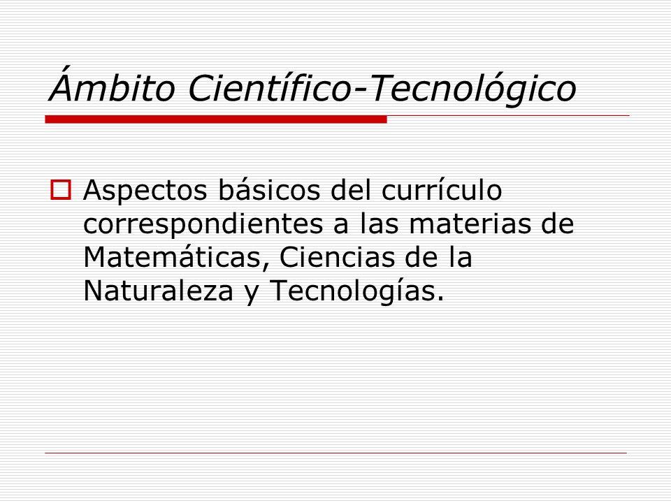 Ámbito Científico-Tecnológico Aspectos básicos del currículo correspondientes a las materias de Matemáticas, Ciencias de la Naturaleza y Tecnologías.