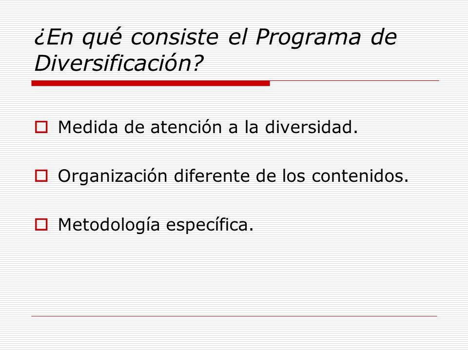 ¿En qué consiste el Programa de Diversificación? Medida de atención a la diversidad. Organización diferente de los contenidos. Metodología específica.