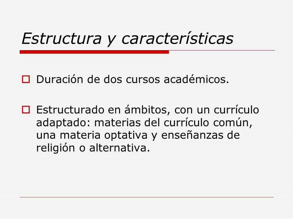 Estructura y características Duración de dos cursos académicos. Estructurado en ámbitos, con un currículo adaptado: materias del currículo común, una
