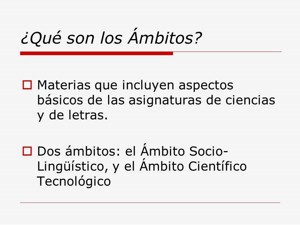 ¿Qué son los Ámbitos? Materias que incluyen aspectos básicos de las asignaturas de ciencias y de letras. Dos ámbitos: el Ámbito Socio- Lingüístico, y