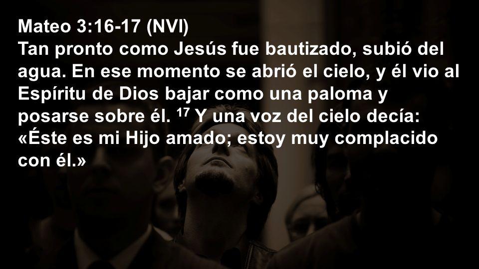 Mateo 3:16-17 (NVI) Tan pronto como Jesús fue bautizado, subió del agua. En ese momento se abrió el cielo, y él vio al Espíritu de Dios bajar como una