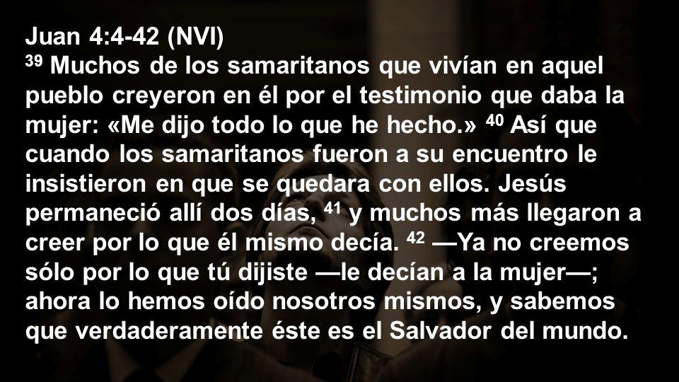 Juan 4:4-42 (NVI) 39 Muchos de los samaritanos que vivían en aquel pueblo creyeron en él por el testimonio que daba la mujer: «Me dijo todo lo que he