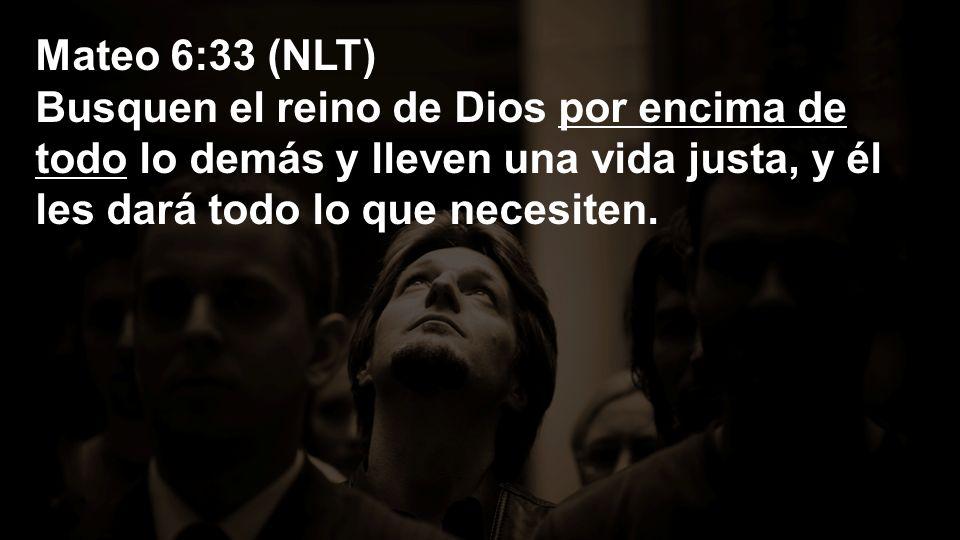 Mateo 6:33 (NLT) Busquen el reino de Dios por encima de todo lo demás y lleven una vida justa, y él les dará todo lo que necesiten.