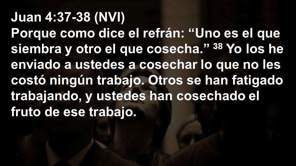 Juan 4:37-38 (NVI) Porque como dice el refrán: Uno es el que siembra y otro el que cosecha. 38 Yo los he enviado a ustedes a cosechar lo que no les co