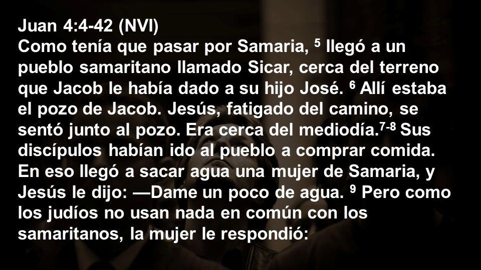 Juan 4:4-42 (NVI) Como tenía que pasar por Samaria, 5 llegó a un pueblo samaritano llamado Sicar, cerca del terreno que Jacob le había dado a su hijo