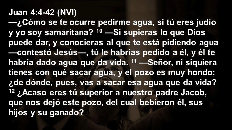 Juan 4:4-42 (NVI) ¿Cómo se te ocurre pedirme agua, si tú eres judío y yo soy samaritana? 10 Si supieras lo que Dios puede dar, y conocieras al que te