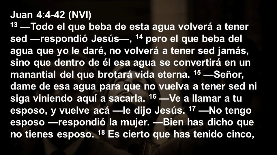 Juan 4:4-42 (NVI) y el que ahora tienes no es tu esposo.
