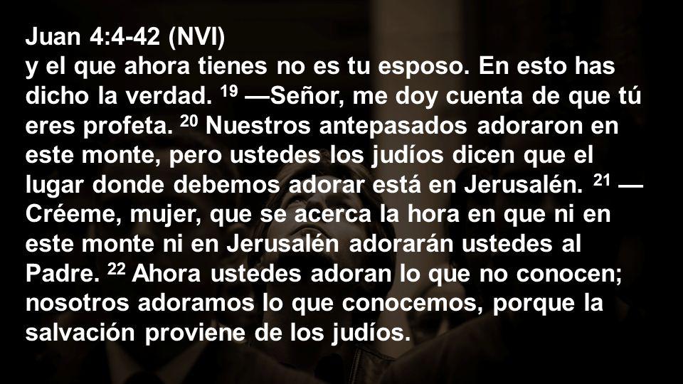 Juan 4:4-42 (NVI) y el que ahora tienes no es tu esposo. En esto has dicho la verdad. 19 Señor, me doy cuenta de que tú eres profeta. 20 Nuestros ante