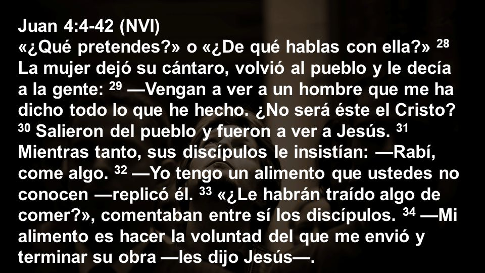 Juan 4:4-42 (NVI) «¿Qué pretendes?» o «¿De qué hablas con ella?» 28 La mujer dejó su cántaro, volvió al pueblo y le decía a la gente: 29 Vengan a ver