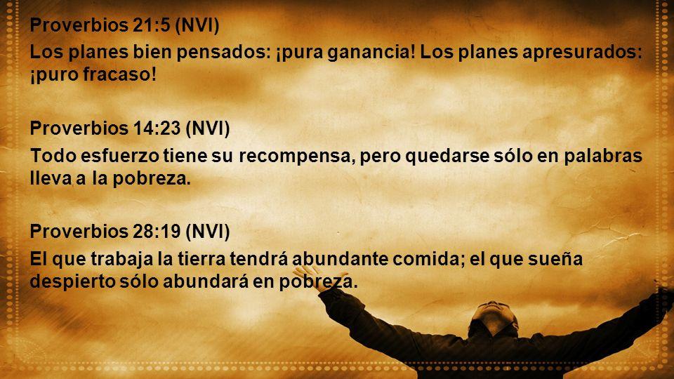 Proverbios 21:5 (NVI) Los planes bien pensados: ¡pura ganancia! Los planes apresurados: ¡puro fracaso! Proverbios 14:23 (NVI) Todo esfuerzo tiene su r
