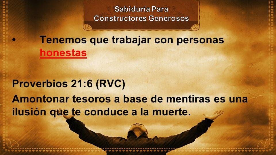 Tenemos que trabajar con personas honestas Proverbios 21:6 (RVC) Amontonar tesoros a base de mentiras es una ilusión que te conduce a la muerte.