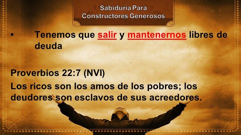 Tenemos que salir y mantenernos libres de deuda Proverbios 22:7 (NVI) Los ricos son los amos de los pobres; los deudores son esclavos de sus acreedore