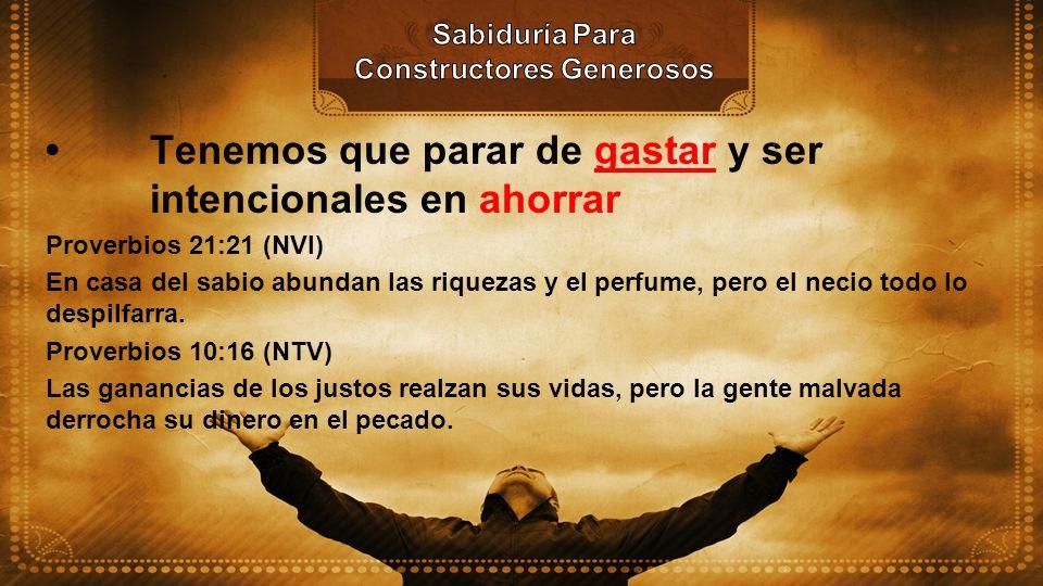 Tenemos que parar de gastar y ser intencionales en ahorrar Proverbios 21:21 (NVI) En casa del sabio abundan las riquezas y el perfume, pero el necio t