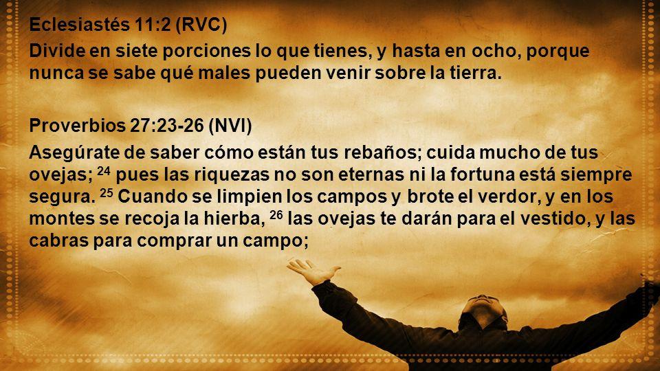 Eclesiastés 11:2 (RVC) Divide en siete porciones lo que tienes, y hasta en ocho, porque nunca se sabe qué males pueden venir sobre la tierra. Proverbi