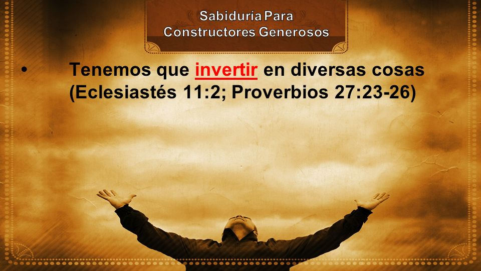 Tenemos que invertir en diversas cosas (Eclesiastés 11:2; Proverbios 27:23-26)