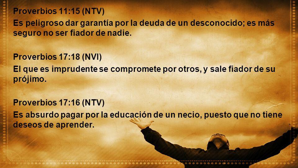 Proverbios 11:15 (NTV) Es peligroso dar garantía por la deuda de un desconocido; es más seguro no ser fiador de nadie. Proverbios 17:18 (NVI) El que e