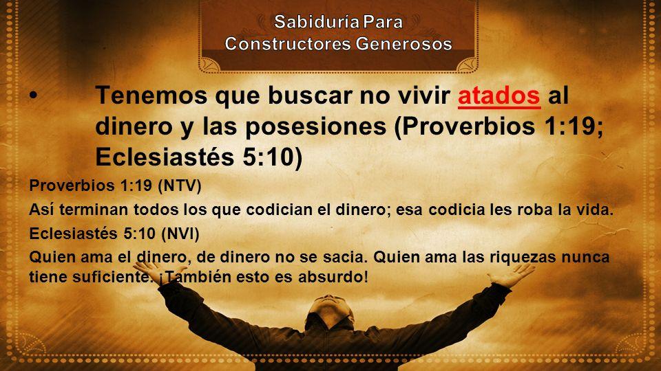 Tenemos que buscar no vivir atados al dinero y las posesiones (Proverbios 1:19; Eclesiastés 5:10) Proverbios 1:19 (NTV) Así terminan todos los que cod