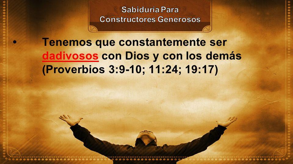 Tenemos que constantemente ser dadivosos con Dios y con los demás (Proverbios 3:9-10; 11:24; 19:17)