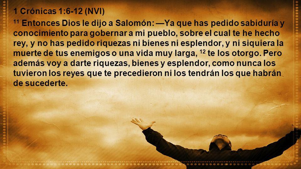 1 Crónicas 1:6-12 (NVI) 11 Entonces Dios le dijo a Salomón: Ya que has pedido sabiduría y conocimiento para gobernar a mi pueblo, sobre el cual te he