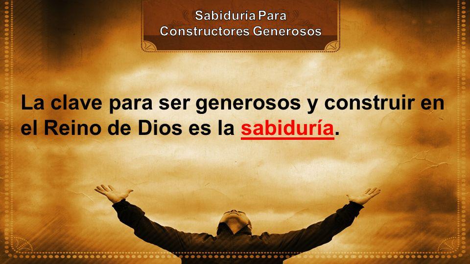 La clave para ser generosos y construir en el Reino de Dios es la sabiduría.