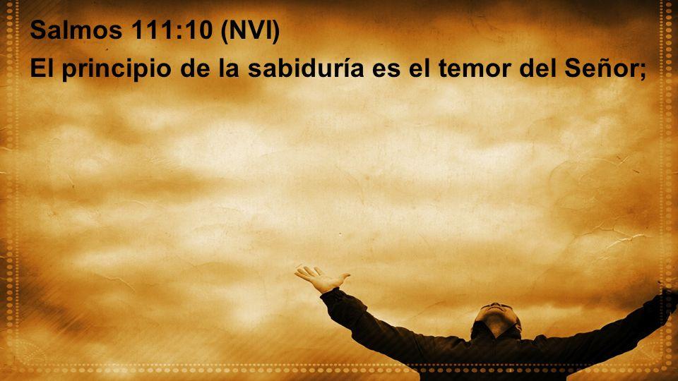 Salmos 111:10 (NVI) El principio de la sabiduría es el temor del Señor;
