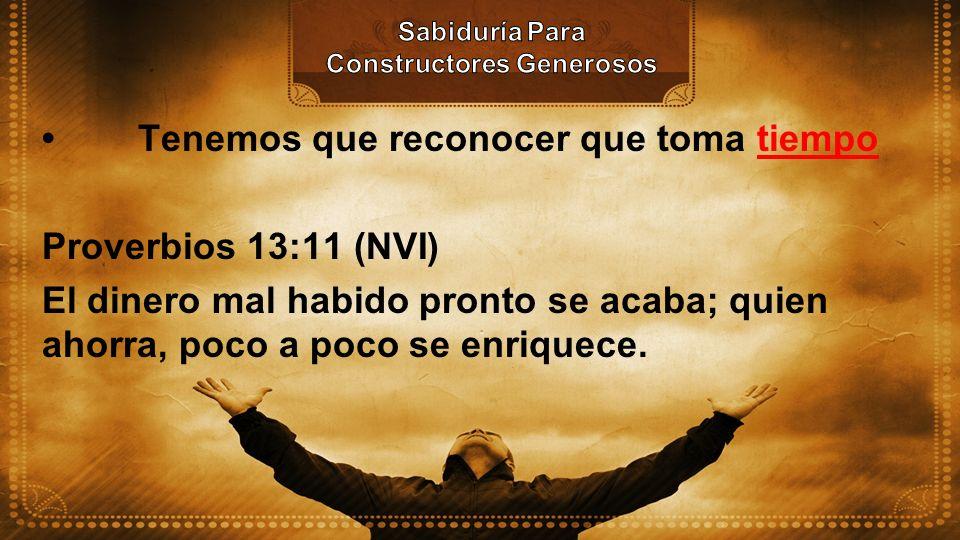 Tenemos que reconocer que toma tiempo Proverbios 13:11 (NVI) El dinero mal habido pronto se acaba; quien ahorra, poco a poco se enriquece.