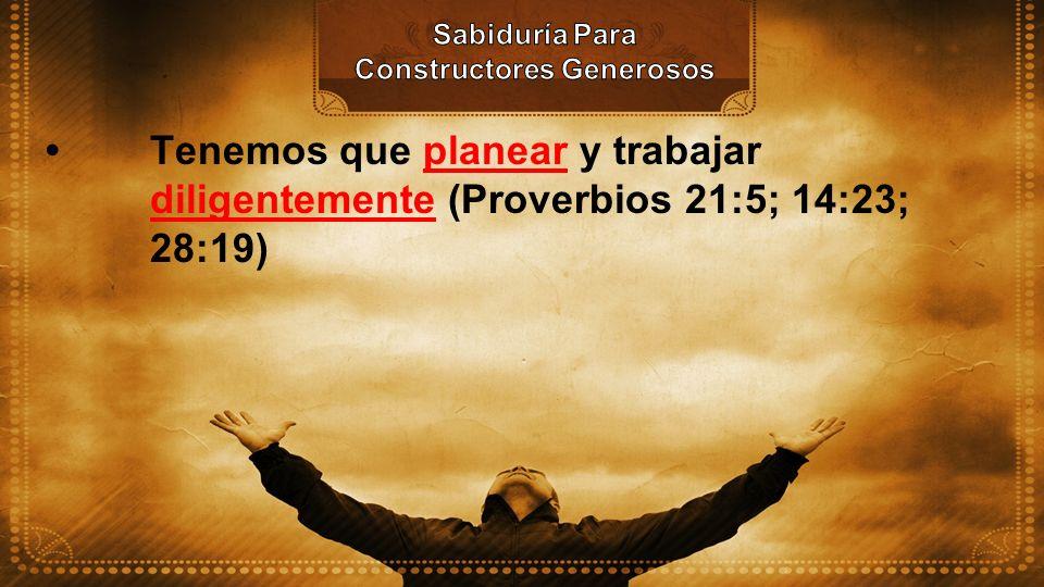 Tenemos que planear y trabajar diligentemente (Proverbios 21:5; 14:23; 28:19)