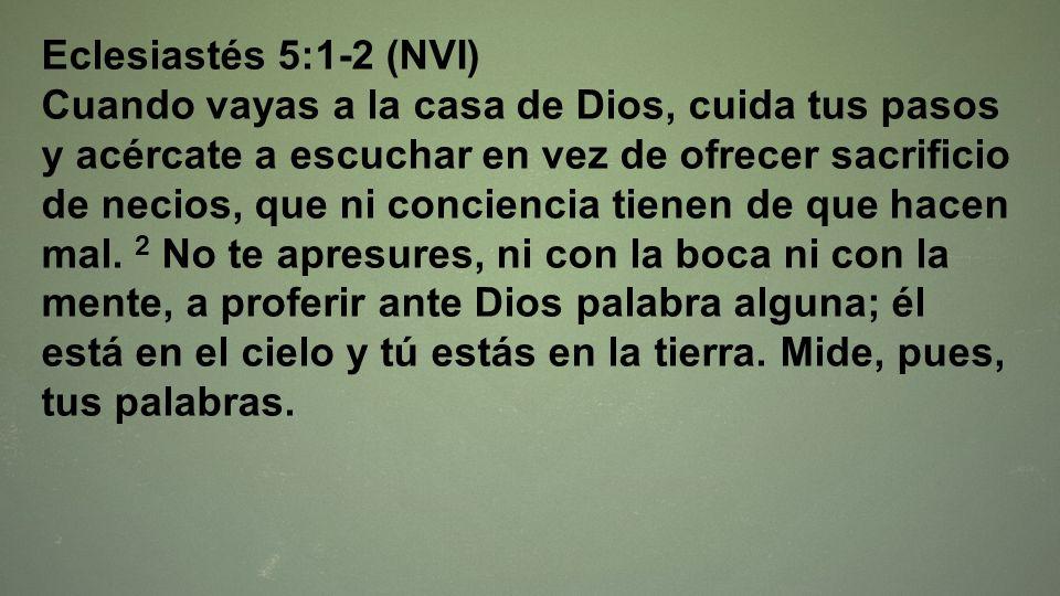 Eclesiastés 5:1-2 (NVI) Cuando vayas a la casa de Dios, cuida tus pasos y acércate a escuchar en vez de ofrecer sacrificio de necios, que ni concienci