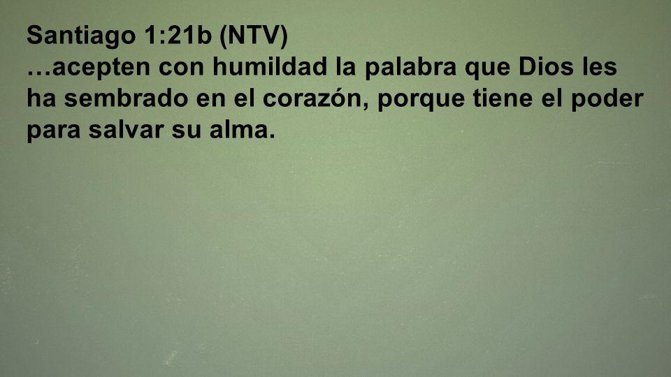 Santiago 1:21b (NTV) …acepten con humildad la palabra que Dios les ha sembrado en el corazón, porque tiene el poder para salvar su alma.