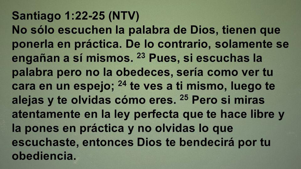 Santiago 1:22-25 (NTV) No sólo escuchen la palabra de Dios, tienen que ponerla en práctica. De lo contrario, solamente se engañan a sí mismos. 23 Pues