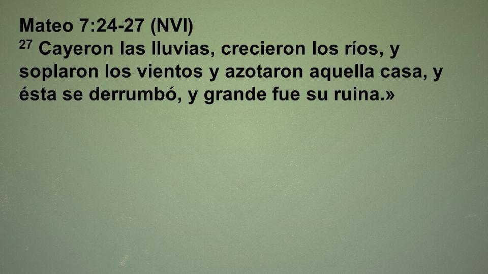 Mateo 7:24-27 (NVI) 27 Cayeron las lluvias, crecieron los ríos, y soplaron los vientos y azotaron aquella casa, y ésta se derrumbó, y grande fue su ru