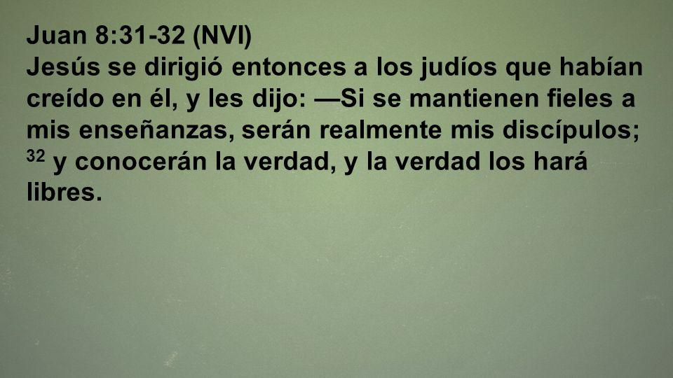 Juan 8:31-32 (NVI) Jesús se dirigió entonces a los judíos que habían creído en él, y les dijo: Si se mantienen fieles a mis enseñanzas, serán realment