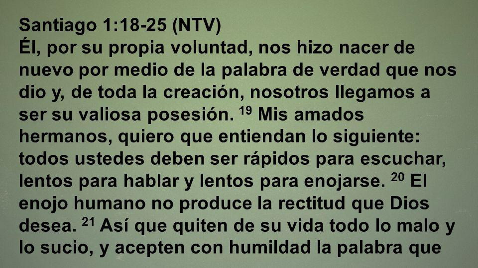 Santiago 1:18-25 (NTV) Él, por su propia voluntad, nos hizo nacer de nuevo por medio de la palabra de verdad que nos dio y, de toda la creación, nosot