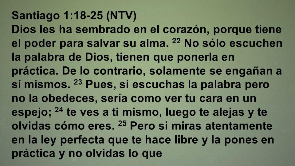 Santiago 1:18-25 (NTV) Dios les ha sembrado en el corazón, porque tiene el poder para salvar su alma. 22 No sólo escuchen la palabra de Dios, tienen q