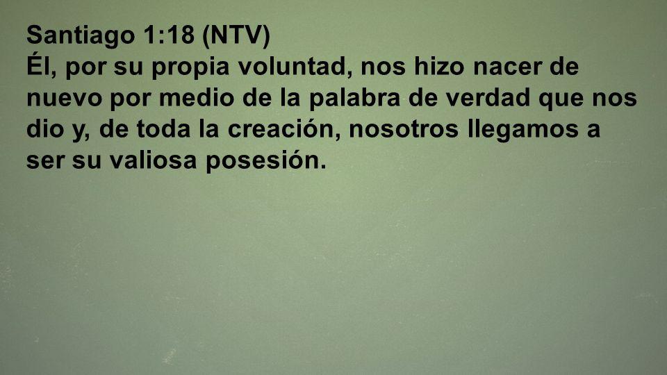 Santiago 1:18 (NTV) Él, por su propia voluntad, nos hizo nacer de nuevo por medio de la palabra de verdad que nos dio y, de toda la creación, nosotros