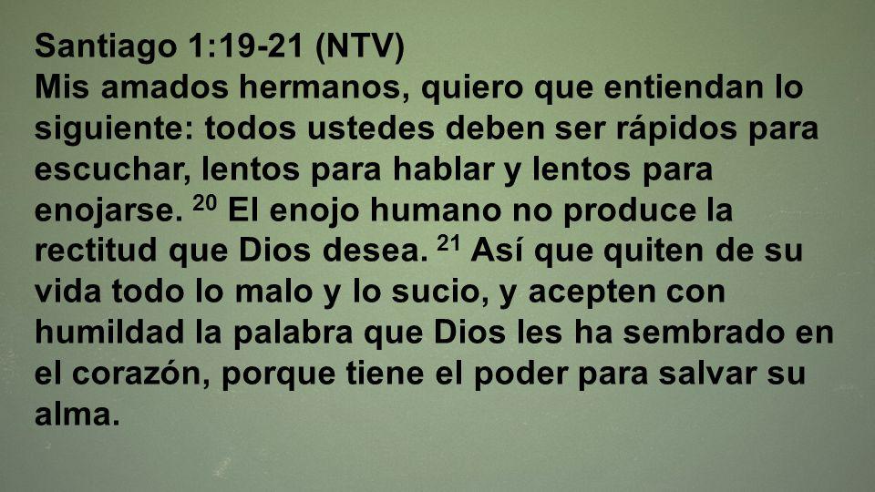 Santiago 1:19-21 (NTV) Mis amados hermanos, quiero que entiendan lo siguiente: todos ustedes deben ser rápidos para escuchar, lentos para hablar y len