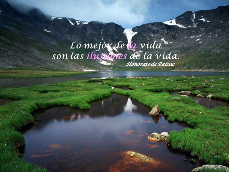Lo mejor de la vida son las ilusiones de la vida. Honorato de Balzac