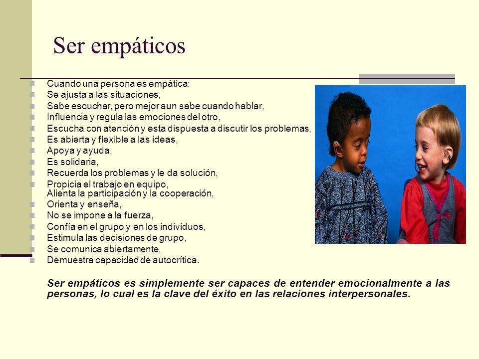 Ser empáticos Cuando una persona es empática: Se ajusta a las situaciones, Sabe escuchar, pero mejor aun sabe cuando hablar, Influencia y regula las e