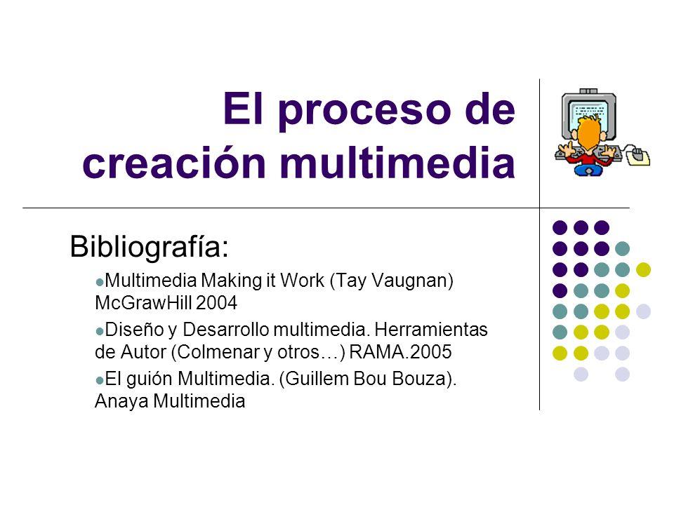 El proceso de creación multimedia Bibliografía: Multimedia Making it Work (Tay Vaugnan) McGrawHill 2004 Diseño y Desarrollo multimedia. Herramientas d