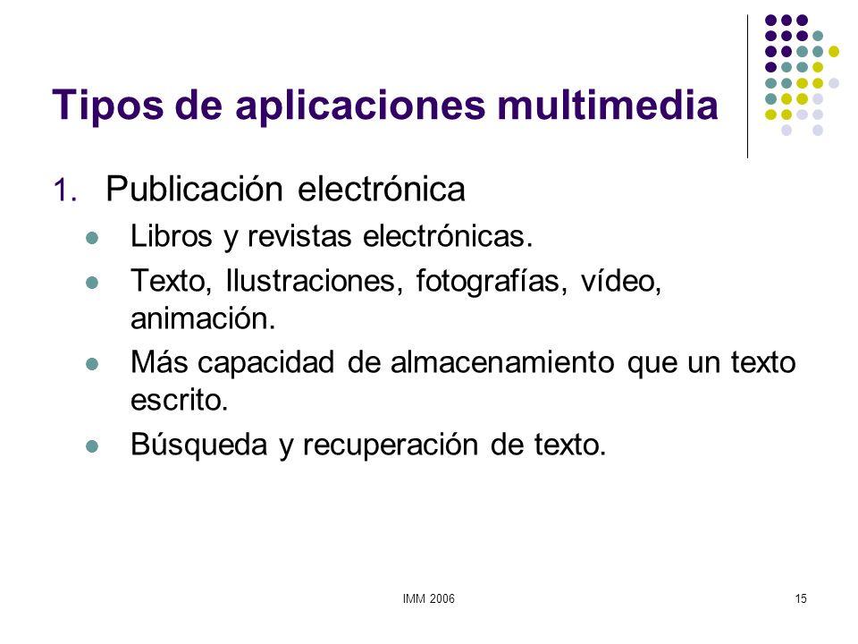 IMM 200615 Tipos de aplicaciones multimedia 1. Publicación electrónica Libros y revistas electrónicas. Texto, Ilustraciones, fotografías, vídeo, anima