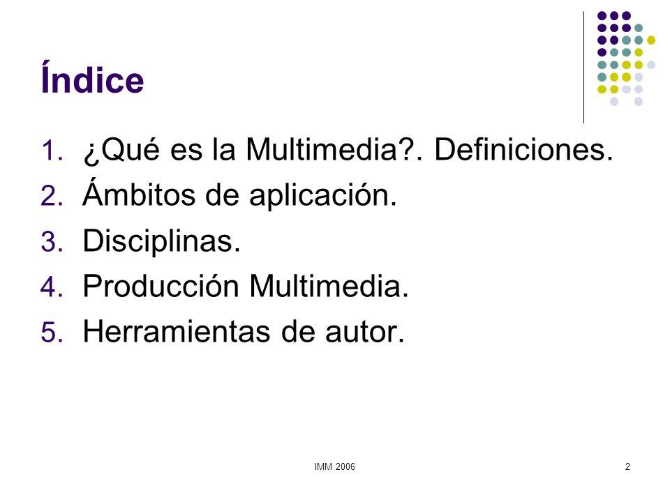 IMM 20062 Índice 1. ¿Qué es la Multimedia?. Definiciones. 2. Ámbitos de aplicación. 3. Disciplinas. 4. Producción Multimedia. 5. Herramientas de autor