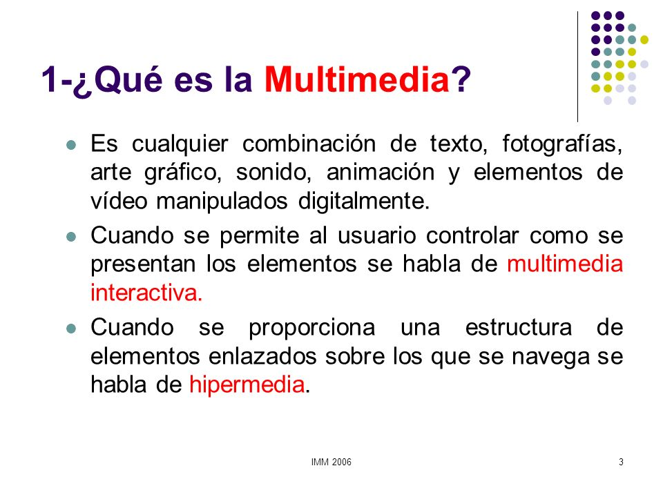 IMM 20063 1-¿Qué es la Multimedia? Es cualquier combinación de texto, fotografías, arte gráfico, sonido, animación y elementos de vídeo manipulados di