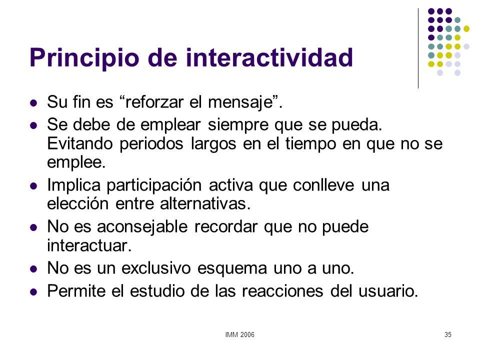 IMM 200635 Principio de interactividad Su fin es reforzar el mensaje. Se debe de emplear siempre que se pueda. Evitando periodos largos en el tiempo e