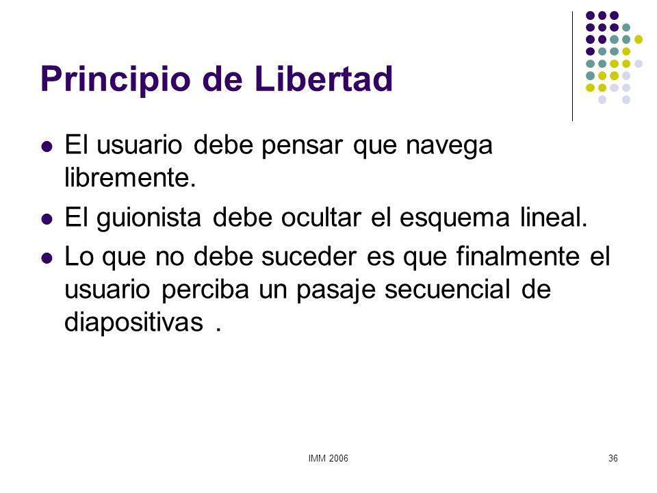 IMM 200636 Principio de Libertad El usuario debe pensar que navega libremente. El guionista debe ocultar el esquema lineal. Lo que no debe suceder es