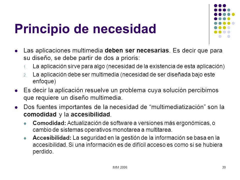 IMM 200639 Principio de necesidad Las aplicaciones multimedia deben ser necesarias. Es decir que para su diseño, se debe partir de dos a prioris: 1. L